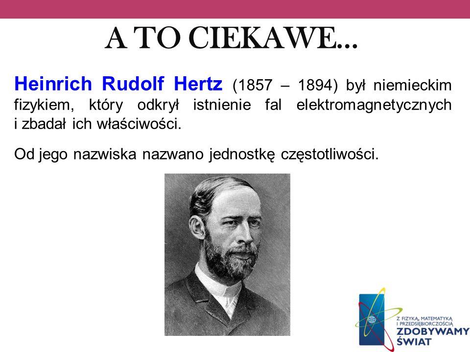 A TO CIEKAWE… Heinrich Rudolf Hertz (1857 – 1894) był niemieckim fizykiem, który odkrył istnienie fal elektromagnetycznych i zbadał ich właściwości. O