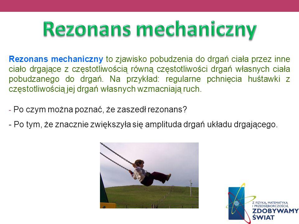 Rezonans mechaniczny to zjawisko pobudzenia do drgań ciała przez inne ciało drgające z częstotliwością równą częstotliwości drgań własnych ciała pobud