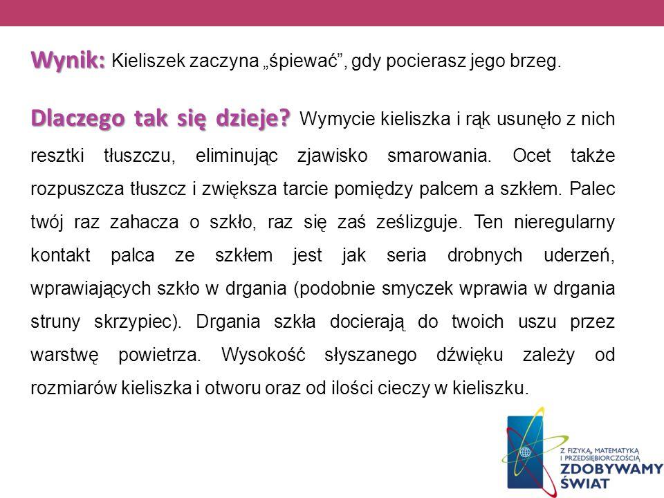 Wynik: Wynik: Kieliszek zaczyna śpiewać, gdy pocierasz jego brzeg. Dlaczego tak się dzieje? Dlaczego tak się dzieje? Wymycie kieliszka i rąk usunęło z