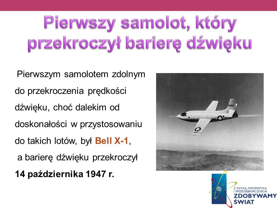 Pierwszym samolotem zdolnym do przekroczenia prędkości dźwięku, choć dalekim od doskonałości w przystosowaniu do takich lotów, był Bell X-1, a barierę