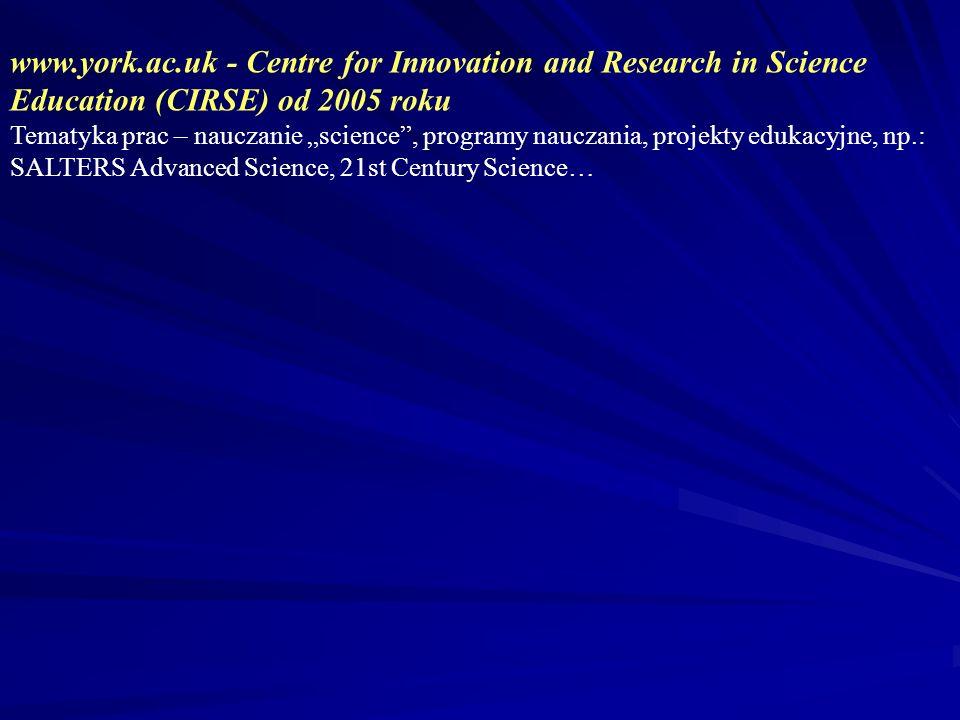 www.york.ac.uk - Centre for Innovation and Research in Science Education (CIRSE) od 2005 roku Tematyka prac – nauczanie science, programy nauczania, projekty edukacyjne, np.: SALTERS Advanced Science, 21st Century Science…