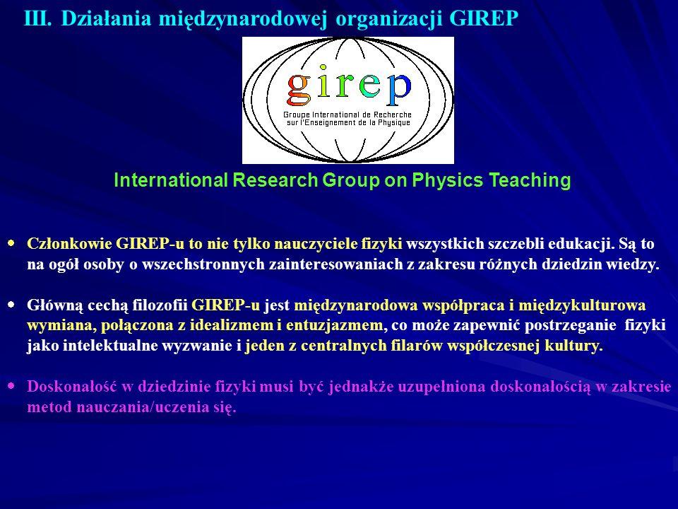 III. Działania międzynarodowej organizacji GIREP International Research Group on Physics Teaching Członkowie GIREP-u to nie tylko nauczyciele fizyki w