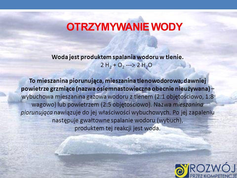 OTRZYMYWANIE WODY Woda jest produktem spalania wodoru w tlenie. 2 H 2 + O 2 ---> 2 H 2 O To mieszanina piorunująca, mieszanina tlenowodorowa; dawniej