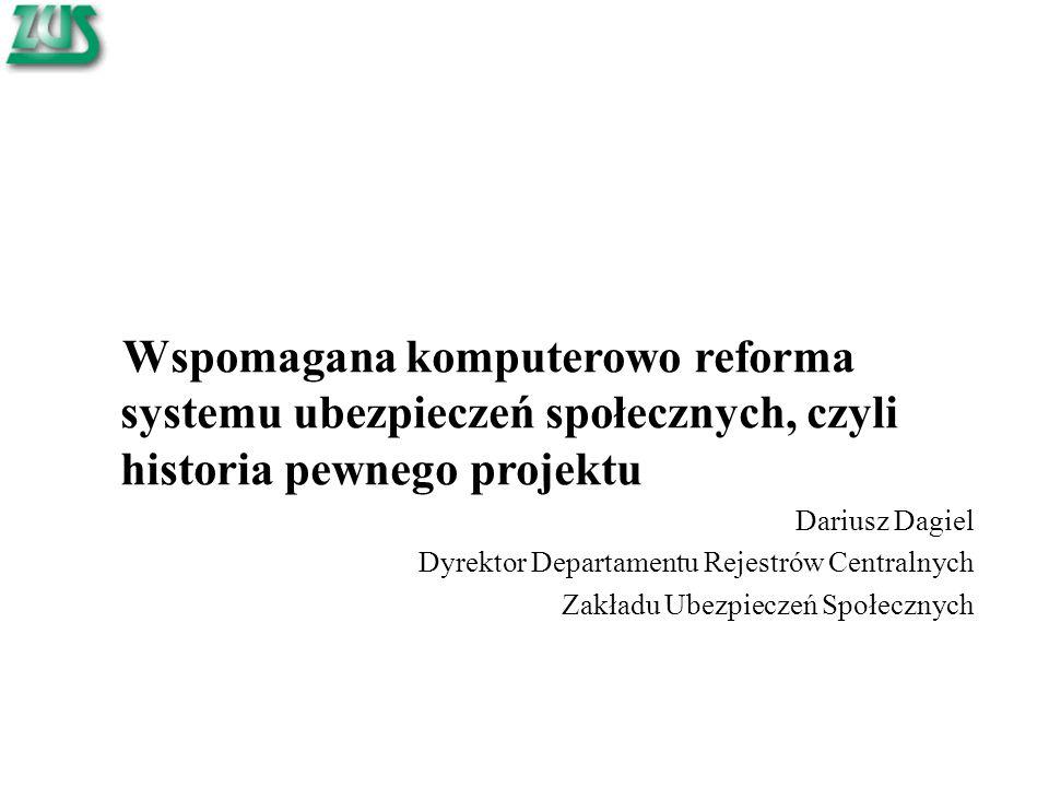 Wspomagana komputerowo reforma systemu ubezpieczeń społecznych, czyli historia pewnego projektu Dariusz Dagiel Dyrektor Departamentu Rejestrów Centralnych Zakładu Ubezpieczeń Społecznych