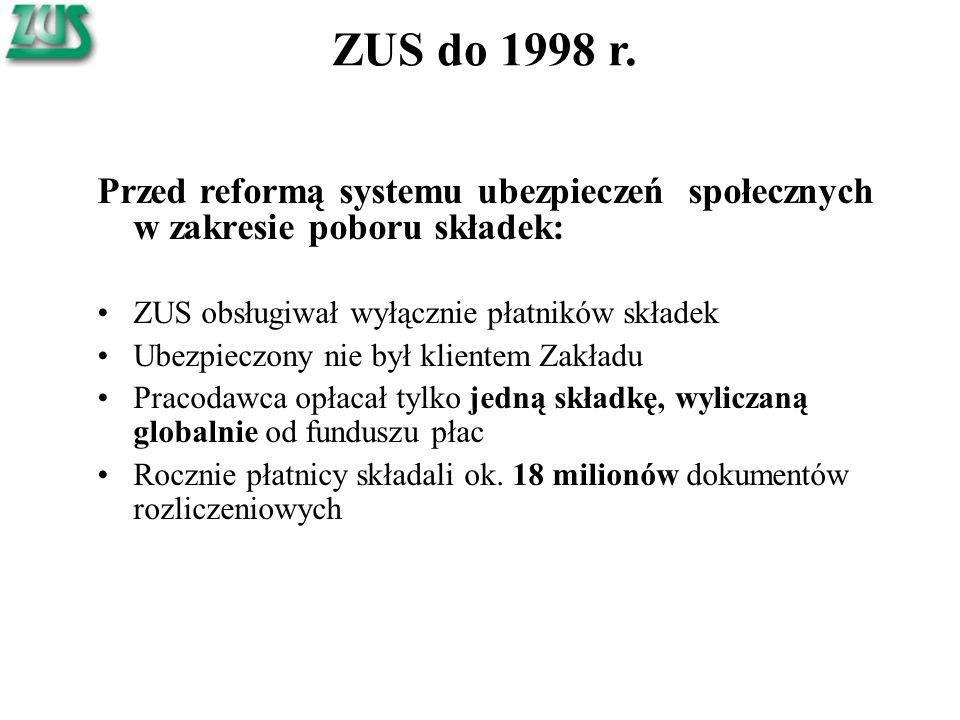 ZUS do 1998 r. Przed reformą systemu ubezpieczeń społecznych w zakresie poboru składek: ZUS obsługiwał wyłącznie płatników składek Ubezpieczony nie by