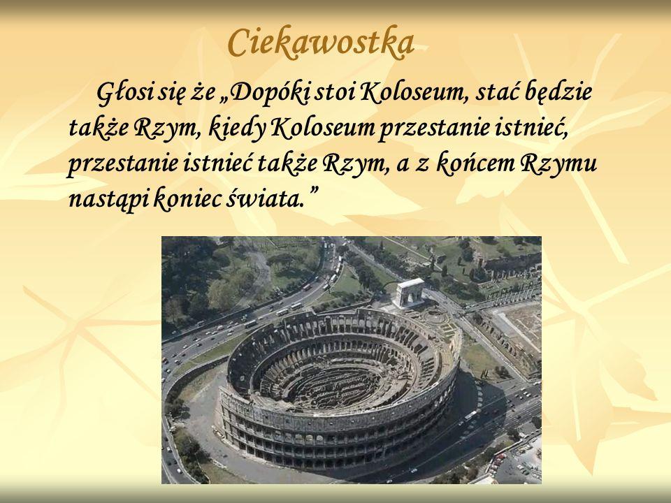 Ciekawostka Głosi się że Dopóki stoi Koloseum, stać będzie także Rzym, kiedy Koloseum przestanie istnieć, przestanie istnieć także Rzym, a z końcem Rzymu nastąpi koniec świata.