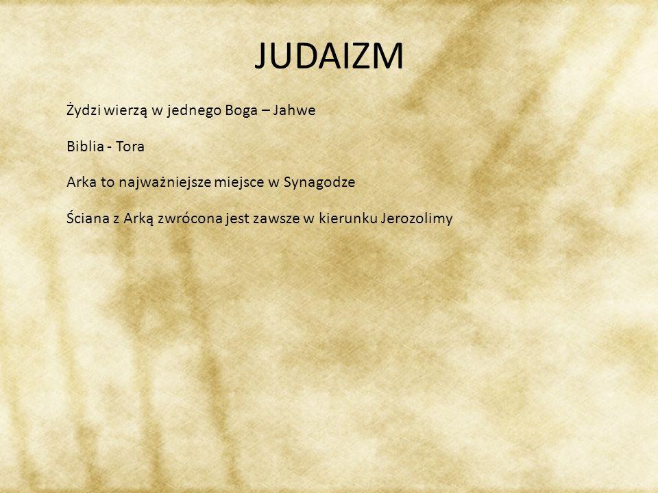 JUDAIZM Żydzi wierzą w jednego Boga – Jahwe Biblia - Tora Arka to najważniejsze miejsce w Synagodze Ściana z Arką zwrócona jest zawsze w kierunku Jero