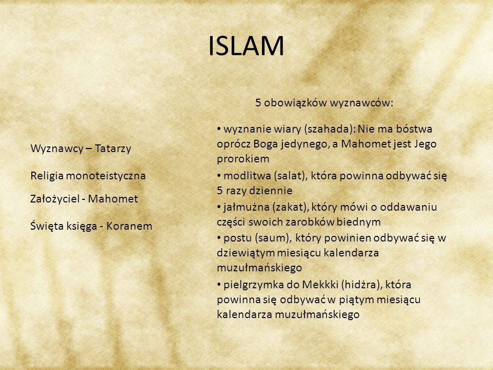 ISLAM Wyznawcy – Tatarzy Religia monoteistyczna Założyciel - Mahomet Święta księga - Koranem 5 obowiązków wyznawców: wyznanie wiary (szahada): Nie ma