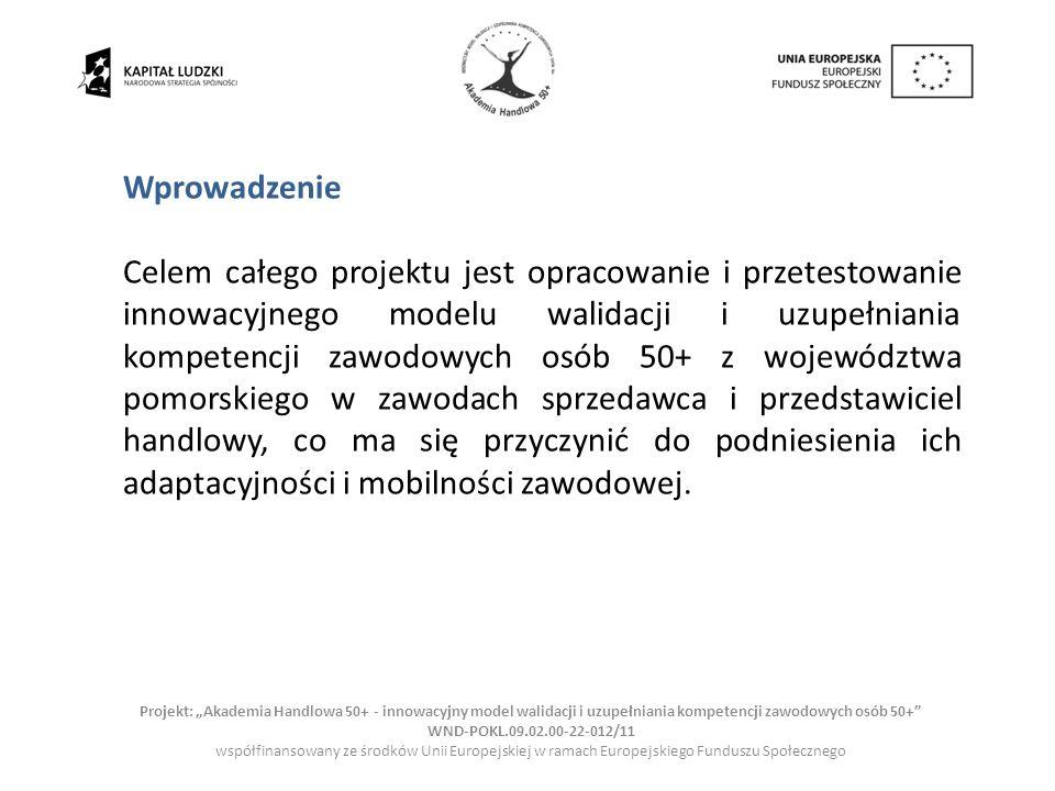 Projekt: Akademia Handlowa 50+ - innowacyjny model walidacji i uzupełniania kompetencji zawodowych osób 50+ WND-POKL.09.02.00-22-012/11 współfinansowany ze środków Unii Europejskiej w ramach Europejskiego Funduszu Społecznego Podstawą raportu zbiorczego są następujące opracowania: Analiza dostępnej w Polsce oferty edukacyjnej w zawodach handlowych Sytuacja formalno-prawna dotycząca przyznawania certyfikatów w Polsce Analiza aktualnych standardów zawodu sprzedawcy i przedstawiciela handlowego Desk-research istniejących raportów nt.