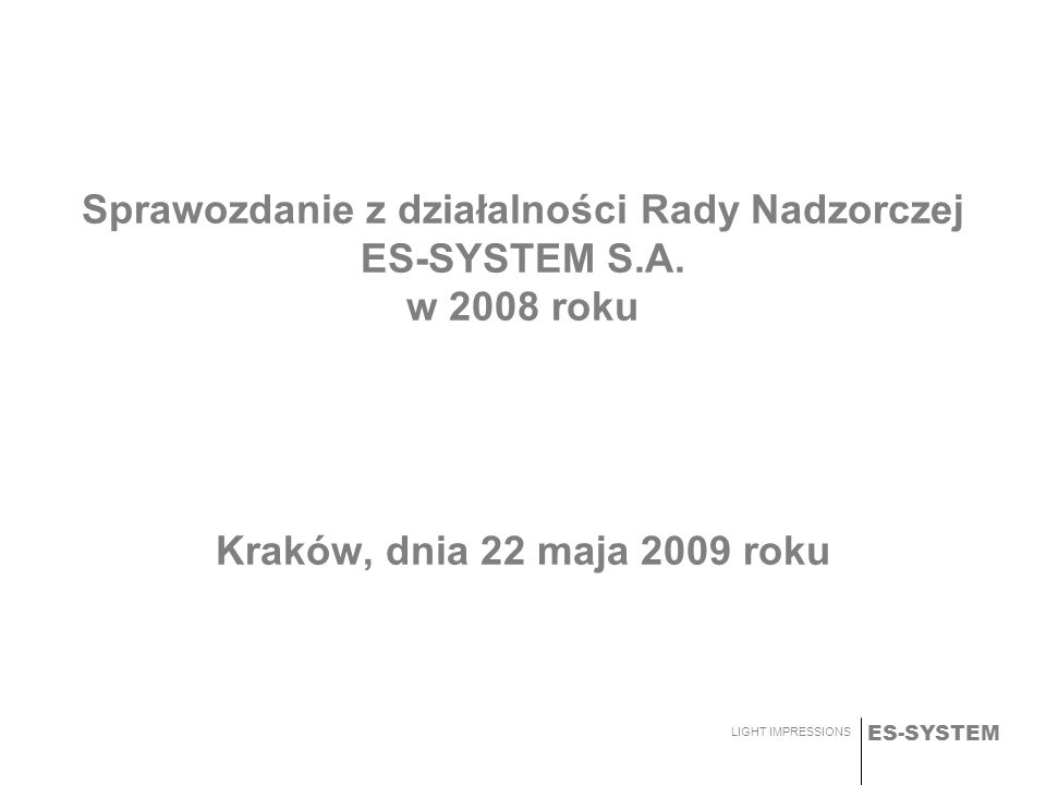 ES-SYSTEM LIGHT IMPRESSIONS Sprawozdanie z działalności Rady Nadzorczej ES-SYSTEM S.A. w 2008 roku Kraków, dnia 22 maja 2009 roku