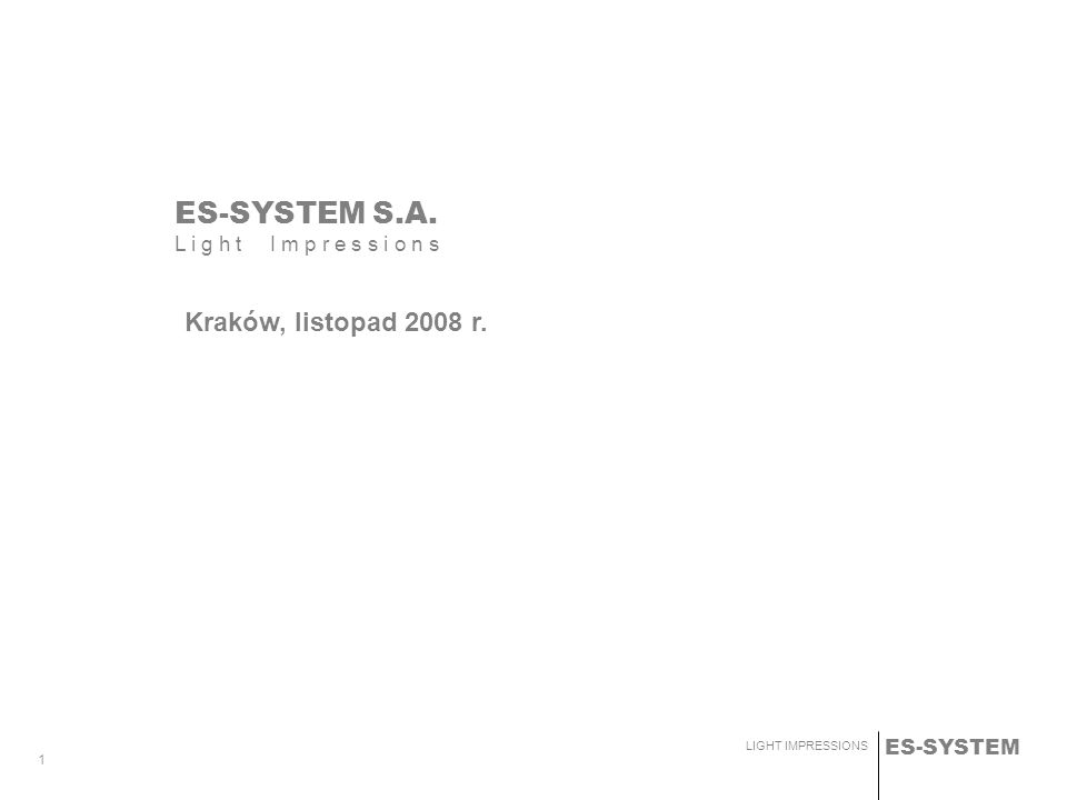 ES-SYSTEM LIGHT IMPRESSIONS 1 ES-SYSTEM S.A. L i g h t I m p r e s s i o n s Kraków, listopad 2008 r.