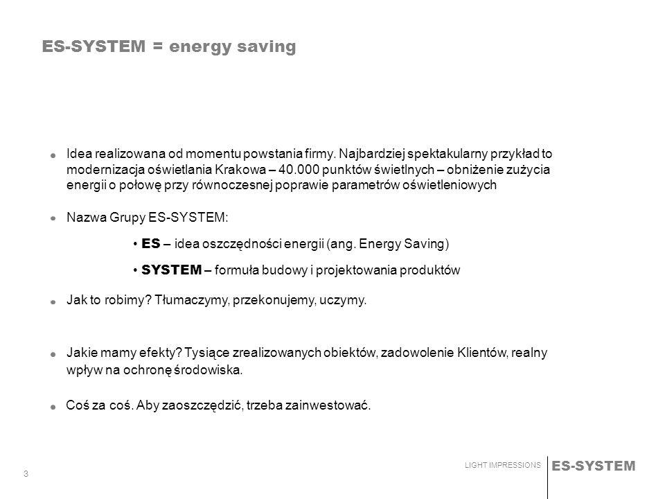 ES-SYSTEM LIGHT IMPRESSIONS 3 Nazwa Grupy ES-SYSTEM: ES – idea oszczędności energii (ang. Energy Saving) SYSTEM – formuła budowy i projektowania produ