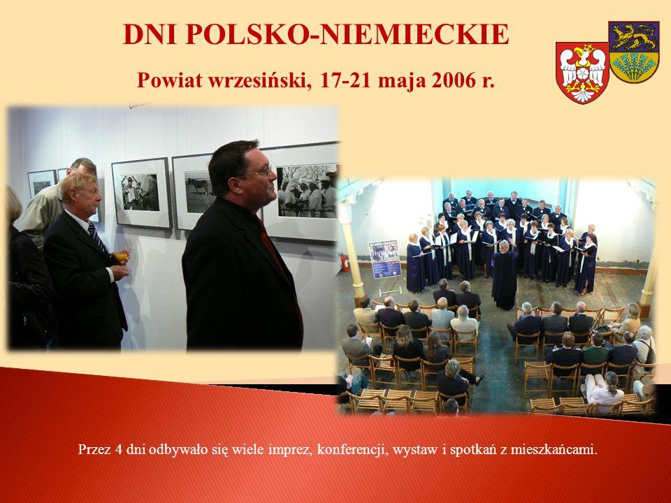 DNI POLSKO-NIEMIECKIE Powiat wrzesiński, 17-21 maja 2006 r. Przez 4 dni odbywało się wiele imprez, konferencji, wystaw i spotkań z mieszkańcami.
