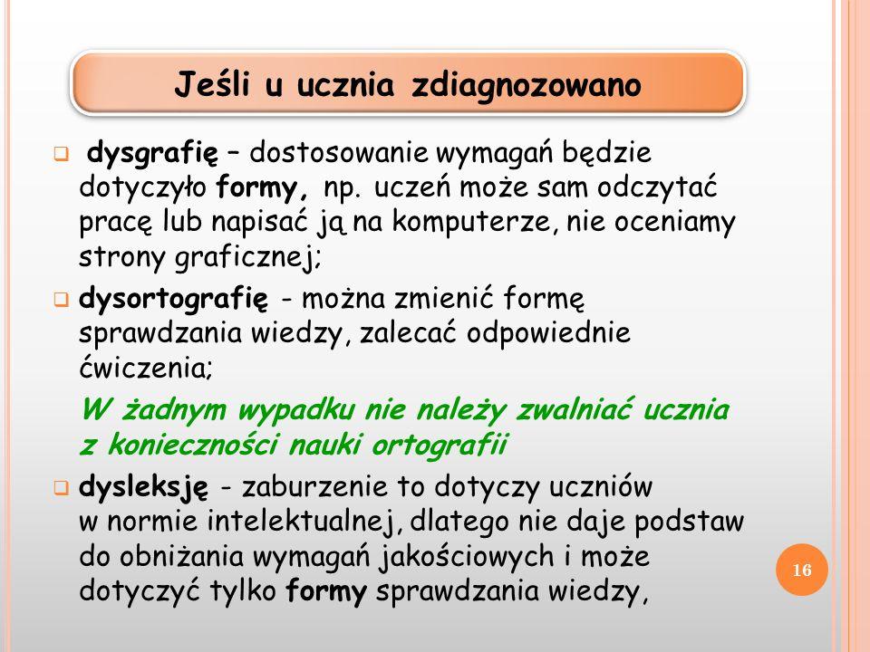 dysgrafię – dostosowanie wymagań będzie dotyczyło formy, np. uczeń może sam odczytać pracę lub napisać ją na komputerze, nie oceniamy strony graficzne