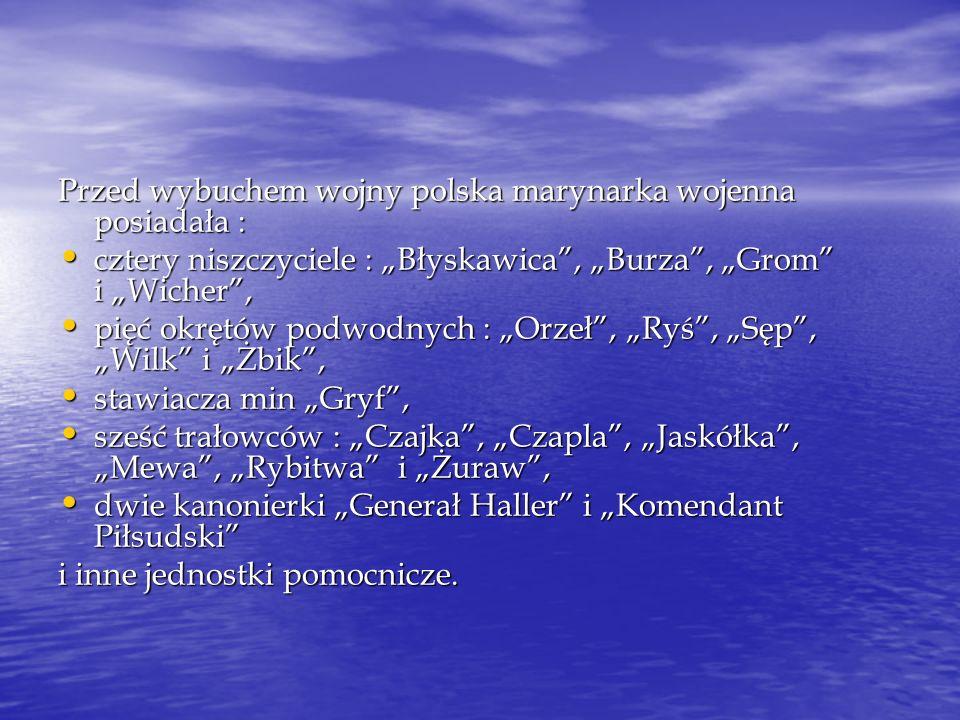 Przed wybuchem wojny polska marynarka wojenna posiadała : cztery niszczyciele : Błyskawica, Burza, Grom i Wicher, cztery niszczyciele : Błyskawica, Bu