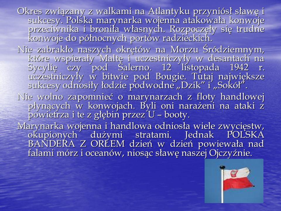 Okres związany z walkami na Atlantyku przyniósł sławę i sukcesy. Polska marynarka wojenna atakowała konwoje przeciwnika i broniła własnych. Rozpoczęły