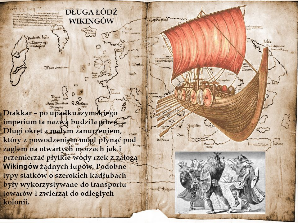 DŁUGA ŁÓDŹ WIKINGÓW Drakkar – po upadku rzymskiego imperium ta nazwa budziła grozę. Długi okręt z małym zanurzeniem, który z powodzeniem mógł płynąć p