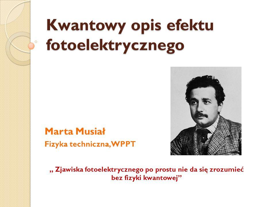 Kwantowy opis efektu fotoelektrycznego Marta Musiał Fizyka techniczna, WPPT Zjawiska fotoelektrycznego po prostu nie da się zrozumieć bez fizyki kwant
