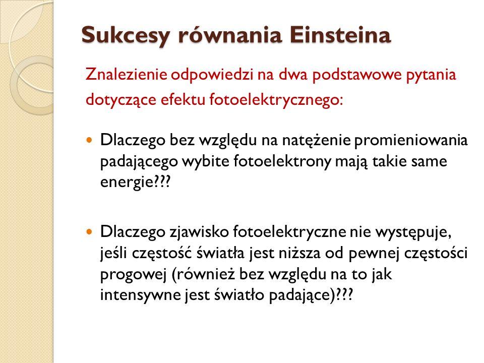Sukcesy równania Einsteina Znalezienie odpowiedzi na dwa podstawowe pytania dotyczące efektu fotoelektrycznego: Dlaczego bez względu na natężenie prom