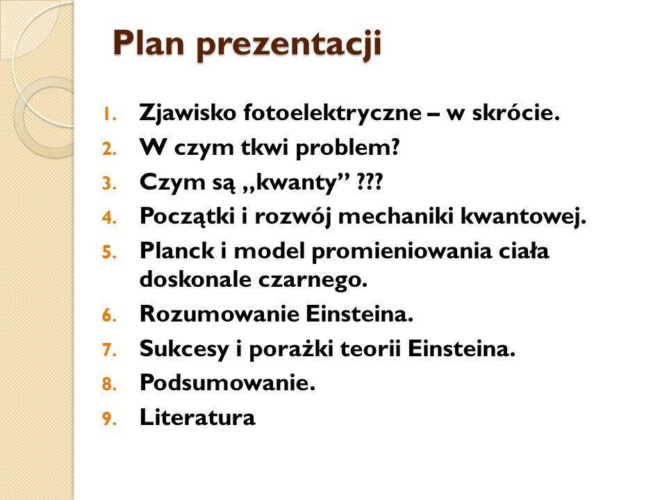 Plan prezentacji 1. Zjawisko fotoelektryczne – w skrócie. 2. W czym tkwi problem? 3. Czym są kwanty ??? 4. Początki i rozwój mechaniki kwantowej. 5. P
