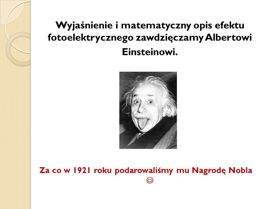 Wyjaśnienie i matematyczny opis efektu fotoelektrycznego zawdzięczamy Albertowi Einsteinowi. Za co w 1921 roku podarowaliśmy mu Nagrodę Nobla