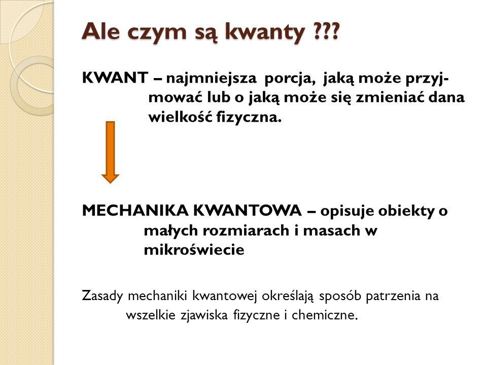 Ale czym są kwanty ??? KWANT – najmniejsza porcja, jaką może przyj- mować lub o jaką może się zmieniać dana wielkość fizyczna. MECHANIKA KWANTOWA – op