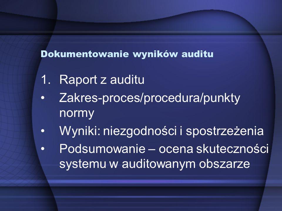 Dokumentowanie wyników auditu 1.Raport z auditu Zakres-proces/procedura/punkty normy Wyniki: niezgodności i spostrzeżenia Podsumowanie – ocena skutecz