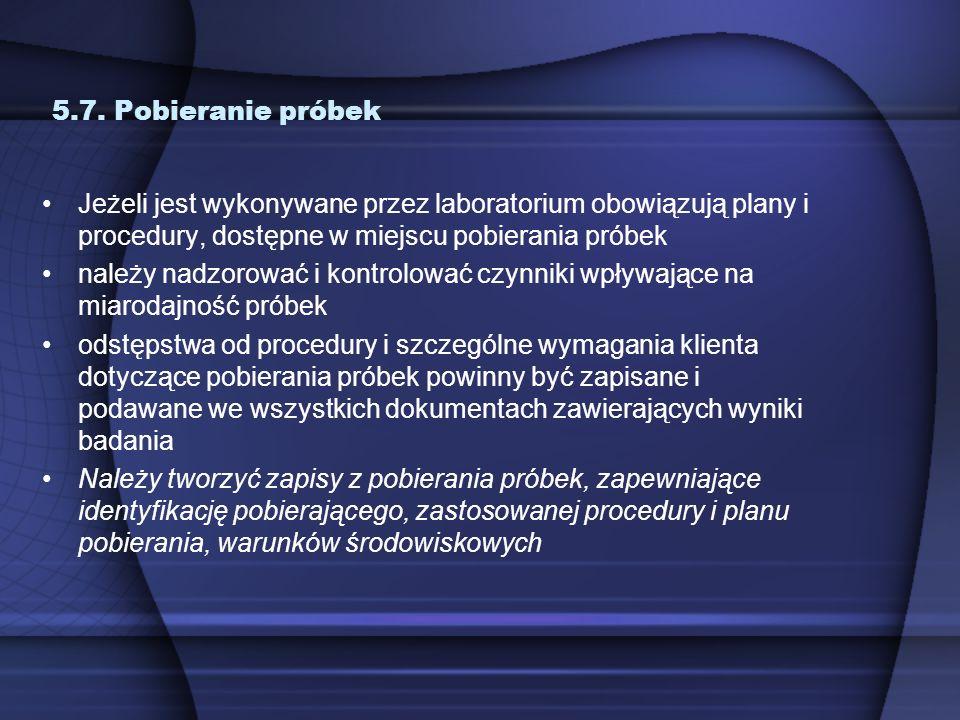 5.7. Pobieranie próbek Jeżeli jest wykonywane przez laboratorium obowiązują plany i procedury, dostępne w miejscu pobierania próbek należy nadzorować