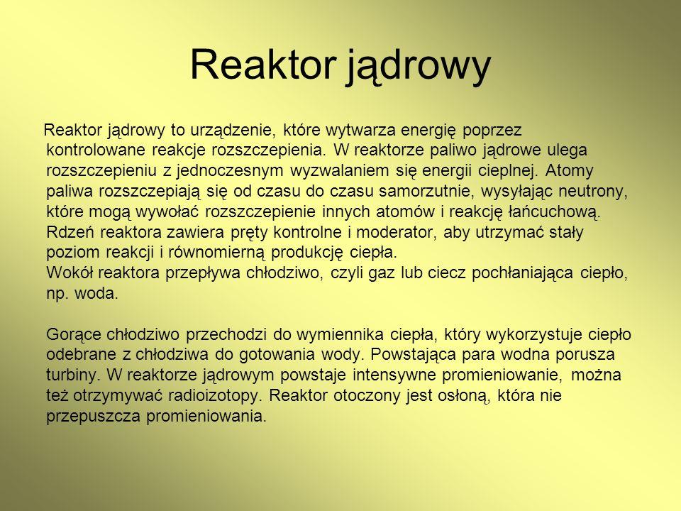 Reaktor jądrowy Reaktor jądrowy to urządzenie, które wytwarza energię poprzez kontrolowane reakcje rozszczepienia. W reaktorze paliwo jądrowe ulega ro