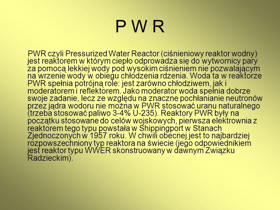 P W R PWR czyli Pressurized Water Reactor (ciśnieniowy reaktor wodny) jest reaktorem w którym ciepło odprowadza się do wytwornicy pary za pomocą lekki