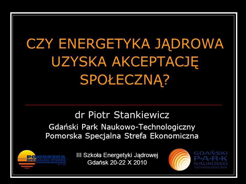 CZY ENERGETYKA JĄDROWA UZYSKA AKCEPTACJĘ SPOŁECZNĄ? dr Piotr Stankiewicz Gdański Park Naukowo-Technologiczny Pomorska Specjalna Strefa Ekonomiczna III