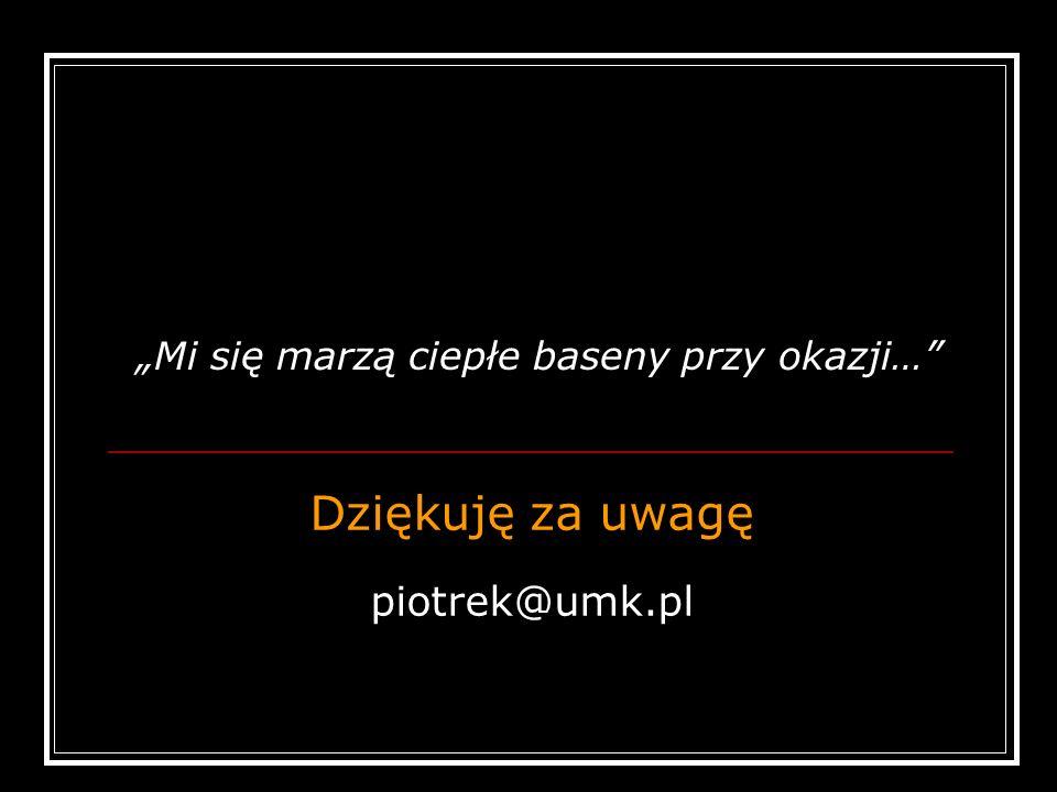 Dziękuję za uwagę piotrek@umk.pl Mi się marzą ciepłe baseny przy okazji…