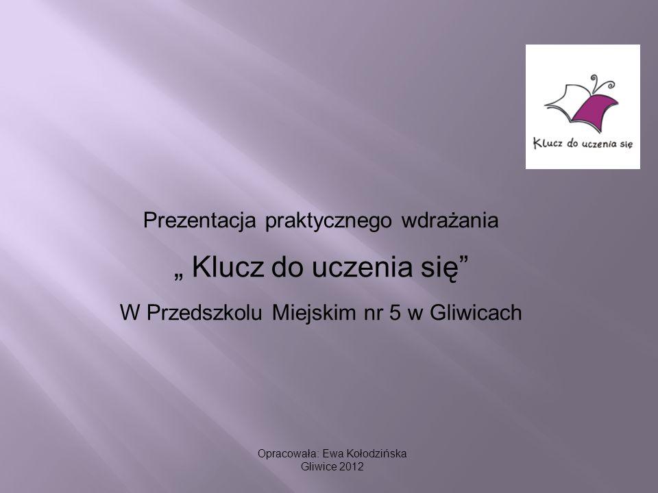 Opracowała: Ewa Kołodzińska Gliwice 2012 Prezentacja praktycznego wdrażania Klucz do uczenia się W Przedszkolu Miejskim nr 5 w Gliwicach