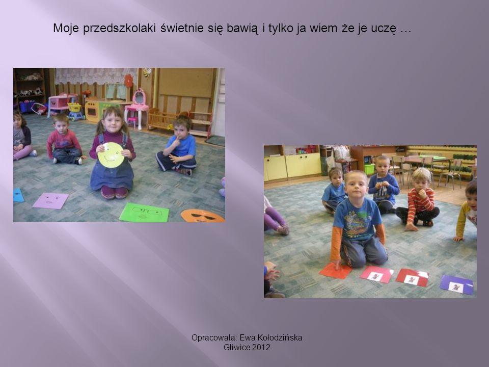 Moje przedszkolaki świetnie się bawią i tylko ja wiem że je uczę … Opracowała: Ewa Kołodzińska Gliwice 2012