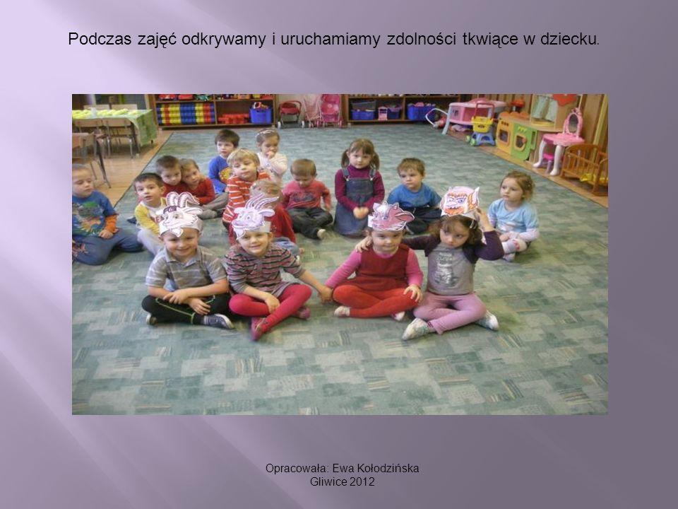 Podczas zajęć odkrywamy i uruchamiamy zdolności tkwiące w dziecku. Opracowała: Ewa Kołodzińska Gliwice 2012
