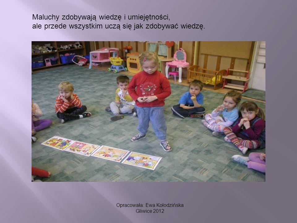 Maluchy zdobywają wiedzę i umiejętności, ale przede wszystkim uczą się jak zdobywać wiedzę. Opracowała: Ewa Kołodzińska Gliwice 2012