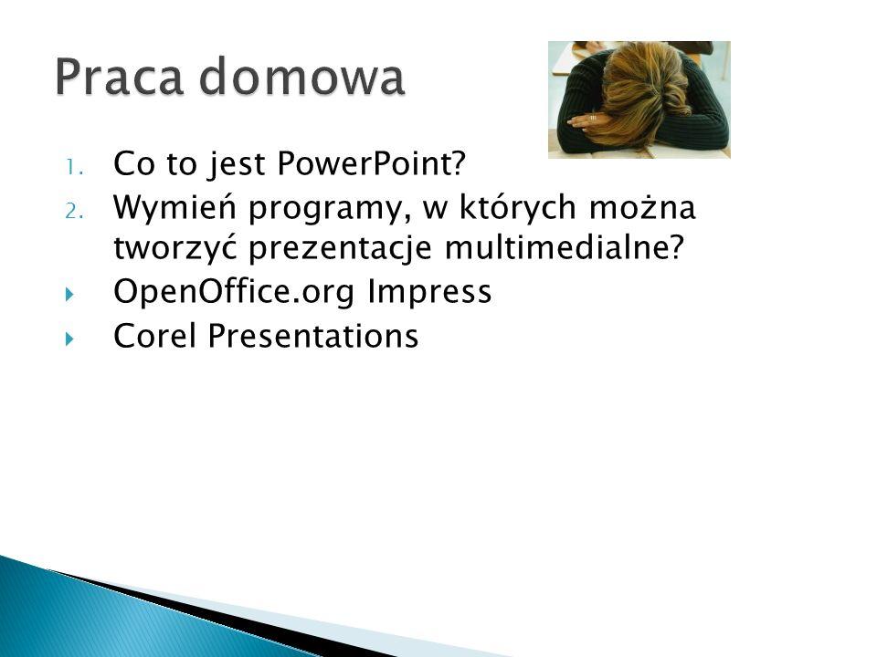 1. Co to jest PowerPoint? 2. Wymień programy, w których można tworzyć prezentacje multimedialne? OpenOffice.org Impress Corel Presentations
