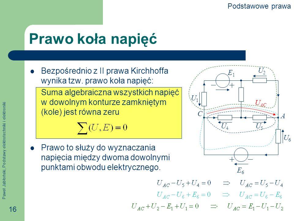Paweł Jabłoński, Podstawy elektrotechniki i elektroniki 16 Prawo koła napięć Bezpośrednio z II prawa Kirchhoffa wynika tzw. prawo koła napięć: Suma al