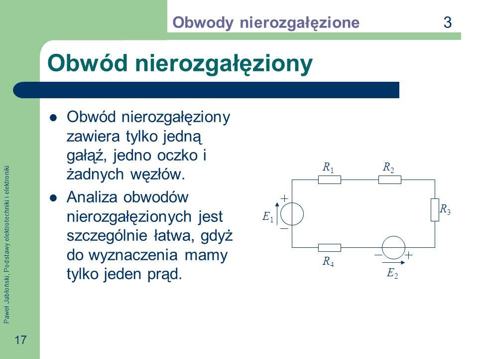 Paweł Jabłoński, Podstawy elektrotechniki i elektroniki 17 Obwód nierozgałęziony Obwód nierozgałęziony zawiera tylko jedną gałąź, jedno oczko i żadnyc