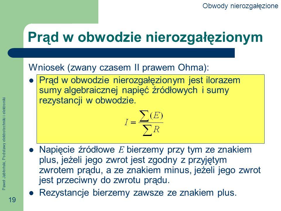 Paweł Jabłoński, Podstawy elektrotechniki i elektroniki 19 Prąd w obwodzie nierozgałęzionym Wniosek (zwany czasem II prawem Ohma): Prąd w obwodzie nie