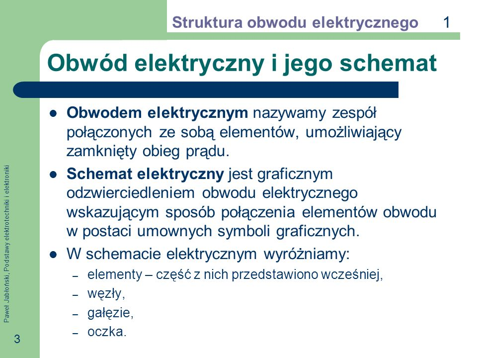 Paweł Jabłoński, Podstawy elektrotechniki i elektroniki 3 Obwód elektryczny i jego schemat Obwodem elektrycznym nazywamy zespół połączonych ze sobą el