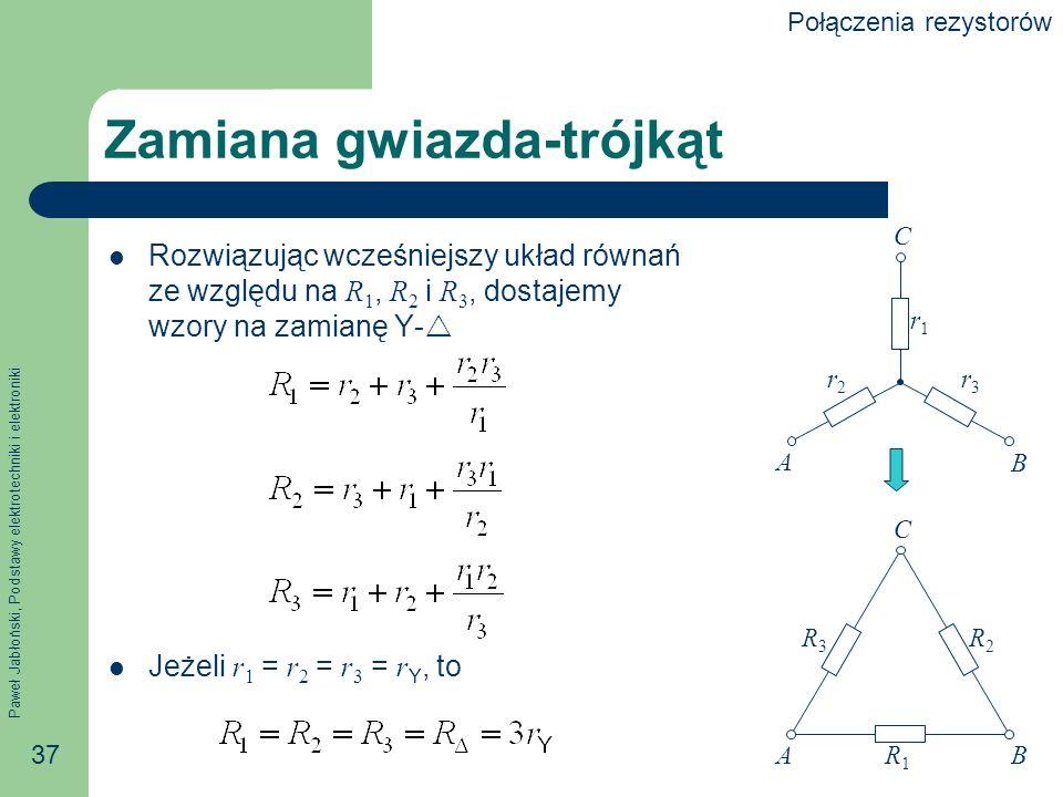 Paweł Jabłoński, Podstawy elektrotechniki i elektroniki 37 Zamiana gwiazda-trójkąt Rozwiązując wcześniejszy układ równań ze względu na R 1, R 2 i R 3,