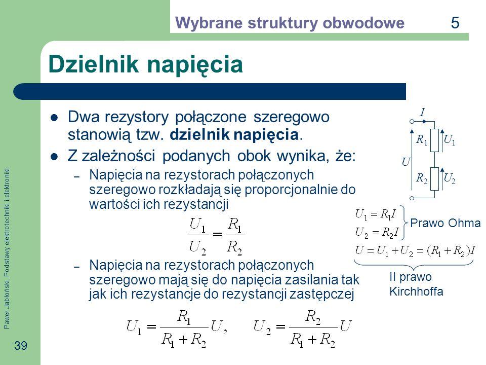 Paweł Jabłoński, Podstawy elektrotechniki i elektroniki 39 Dzielnik napięcia Dwa rezystory połączone szeregowo stanowią tzw. dzielnik napięcia. Z zale
