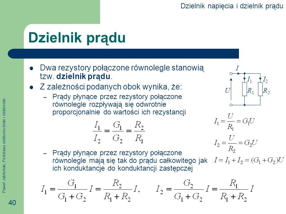 Paweł Jabłoński, Podstawy elektrotechniki i elektroniki 40 Dzielnik prądu Dwa rezystory połączone równolegle stanowią tzw. dzielnik prądu. Z zależnośc