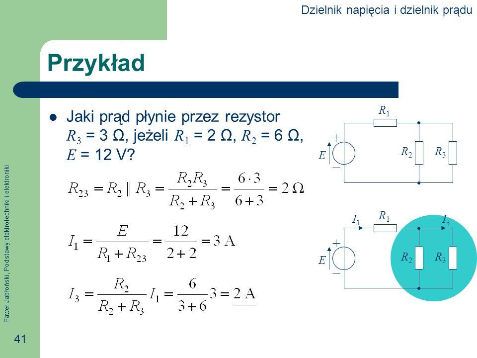 Paweł Jabłoński, Podstawy elektrotechniki i elektroniki 41 Przykład Jaki prąd płynie przez rezystor R 3 = 3 Ω, jeżeli R 1 = 2 Ω, R 2 = 6 Ω, E = 12 V?