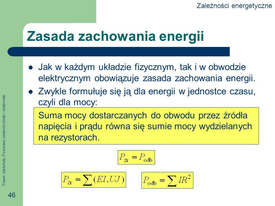 Paweł Jabłoński, Podstawy elektrotechniki i elektroniki 46 Zasada zachowania energii Jak w każdym układzie fizycznym, tak i w obwodzie elektrycznym ob