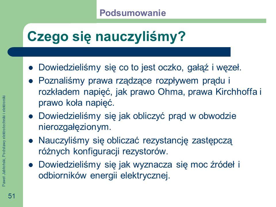 Paweł Jabłoński, Podstawy elektrotechniki i elektroniki 51 Czego się nauczyliśmy? Dowiedzieliśmy się co to jest oczko, gałąź i węzeł. Poznaliśmy prawa