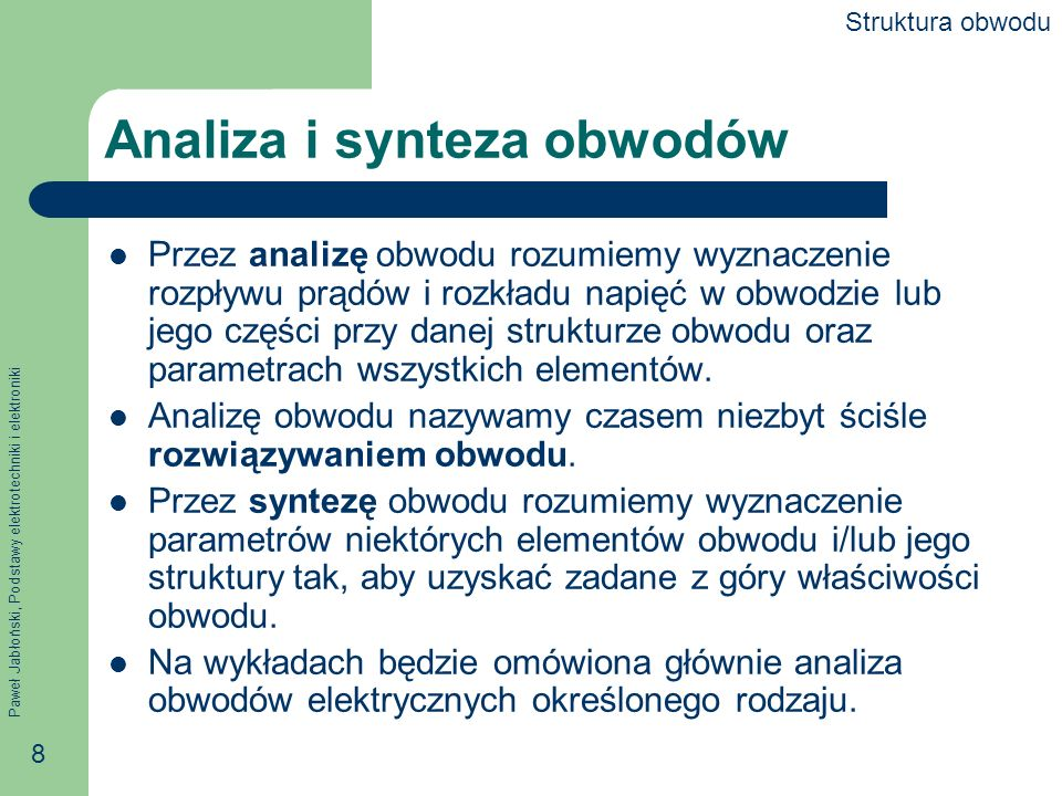 Paweł Jabłoński, Podstawy elektrotechniki i elektroniki 8 Analiza i synteza obwodów Przez analizę obwodu rozumiemy wyznaczenie rozpływu prądów i rozkł