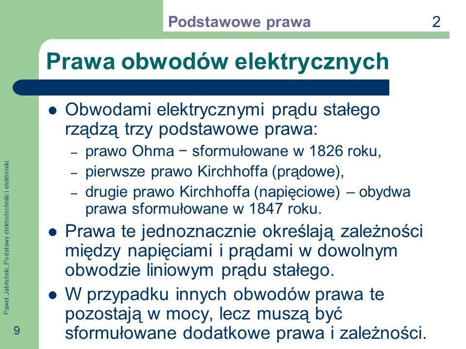 Paweł Jabłoński, Podstawy elektrotechniki i elektroniki 9 Prawa obwodów elektrycznych Obwodami elektrycznymi prądu stałego rządzą trzy podstawowe praw