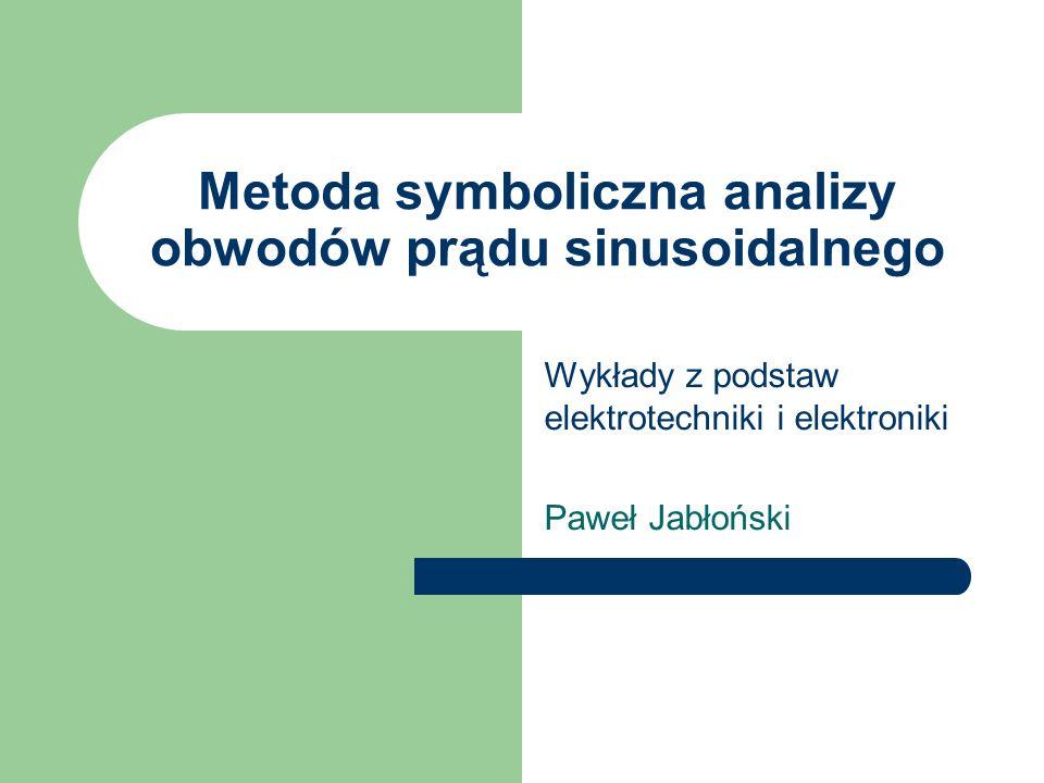 Metoda symboliczna analizy obwodów prądu sinusoidalnego Wykłady z podstaw elektrotechniki i elektroniki Paweł Jabłoński